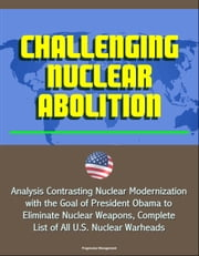 Challenging Nuclear Abolition: Analysis Contrasting Nuclear Modernization with the Goal of President Obama to Eliminate Nuclear Weapons, Complete List of All U.S. Nuclear Warheads ebook by Progressive Management