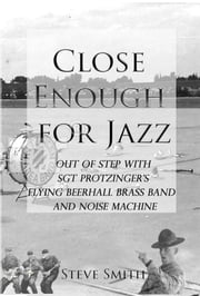 Close Enough For Jazz~ Out of Step with Sgt Protzinger's Flying Beer-hall Brass Band and Noise Machine ebook by Steve Smith