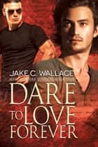 Dare to Love Forever ebook by Jake C. Wallace