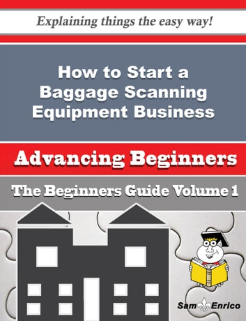 How to Start a Baggage Scanning Equipment Business (Beginners Guide) - How to Start a Baggage Scanning Equipment Business (Beginners Guide) ebook by Cathi Blocker