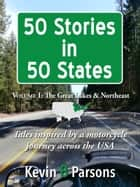50 Stories in 50 States: Tales Inspired by a Motorcycle Journey Across the USA Vol 1, Great Lakes & N.E. ebook by Kevin B Parsons