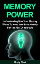 Memory Power: Understanding How Your Memory Works To Keep Your Brain Healthy For The Rest Of Your Life. ebook by Kristy Clark