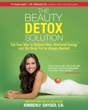The Beauty Detox Solution - Eat Your Way to Radiant Skin, Renewed Energy and the Body You've Always Wanted ebook by Kimberly Snyder