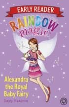 Rainbow Magic Early Reader: Alexandra the Royal Baby Fairy ebook by Daisy Meadows, Georgie Ripper