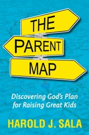 The Parent Map - Discovering God's Plan for Raising Great Kids ebook by Harold J. Sala