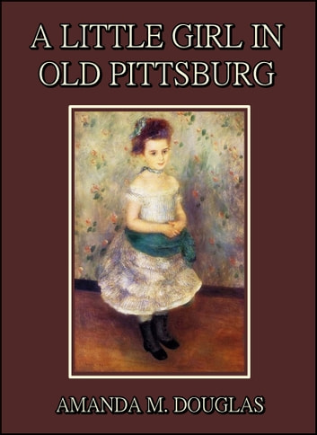 A Little Girl in Old Pittsburg ebook by Amanda M. Douglas