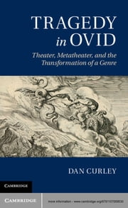 Tragedy in Ovid - Theater, Metatheater, and the Transformation of a Genre ebook by Dan Curley
