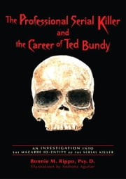 The Professional Serial Killer and the Career of Ted Bundy - An investigation into the macabre ID-ENTITY of the Serial Killer ebook by Dr. Bonnie Rippo