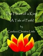 The Heart of a King (A Tale of Faith) ebook by Candace Christine Little