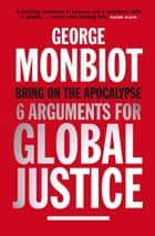 Bring on the Apocalypse - Six Arguments for Global Justice ebook by George Monbiot
