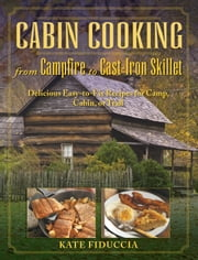 Cabin Cooking - Delicious Cast Iron and Dutch Oven Recipes for Camp, Cabin, or Trail ebook by Kate Fiduccia