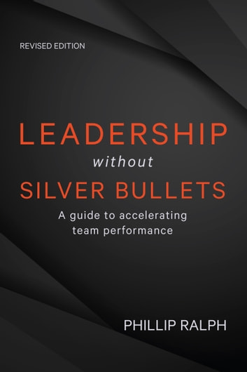 Leadership Without Silver Bullets - A guide to accelerating team performance ebook by Phillip Ralph
