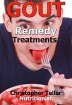 Gout Remedy Treatment: Discover How You can Stop Gout Pain for Good ebook by Christopher Teller