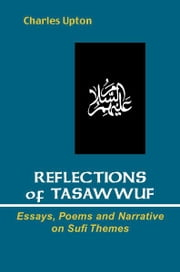 Reflections of Tasawwuf - Essays, Poems, and Narrative on Sufi Themes ebook by Charles Upton