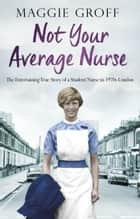 Not your Average Nurse - The Entertaining True Story of a Student Nurse in 1970s London ebook by Maggie Groff