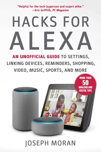 Hacks for Alexa - An Unofficial Guide to Settings, Linking Devices, Reminders, Shopping, Video, Music, Sports, and More eBook by Joseph Moran