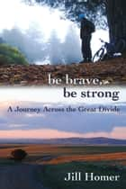 Be Brave, Be Strong: A Journey Across the Great Divide ebook by Jill Homer