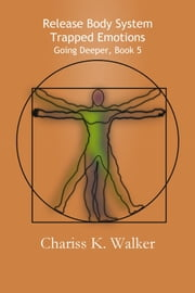 Release Body System Trapped Emotions (Going Deeper, Book 5) ebook by Chariss K. Walker
