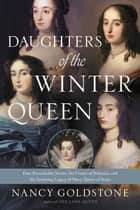 Daughters of the Winter Queen - Four Remarkable Sisters, the Crown of Bohemia, and the Enduring Legacy of Mary, Queen of Scots ebook by Nancy Goldstone