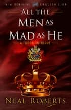 All the Men as Mad as He - In the Den of the English Lion, #4 ebook by Neal Roberts