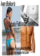 Tabata Fatblaster System: Complete Training and Nutrition Guide to Insane Fat Loss ebook by