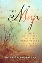 The Map - To Our Responsive Universe, Where Dreams Really Do Come True! ebook by Boni Lonnsburry