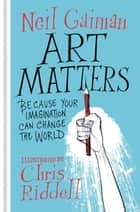 Art Matters - Because Your Imagination Can Change the World ebook by Neil Gaiman, Chris Riddell