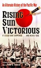 Rising Sun Victorious: An Alternate History of the Pacific War ebook by Peter G. Tsouras