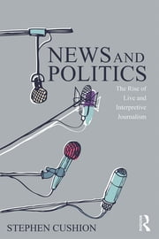 News and Politics - The Rise of Live and Interpretive Journalism ebook by Stephen Cushion