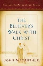 The Believer's Walk with Christ - A John MacArthur Study Series ebook by John F. MacArthur Jr., Nathan Busentiz