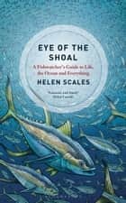 Eye of the Shoal - A Fishwatcher's Guide to Life, the Ocean and Everything ebook by Helen Scales