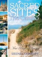 Sacred Sites: The Camino - The Guide to Your Magical Journey, #6 ebook by Serene Conneeley