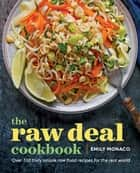 The Raw Deal Cookbook - Over 100 Truly Simple Plant-Based Recipes for the Real World ebook by Emily Monaco
