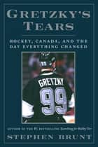 Gretzky's Tears - Hockey, Canada, and the Day Everything Changed ebook by Stephen Brunt
