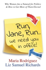 Run Jane Run...We Need You in Office! - Why Women Are a Natural for Politics & How to Get More of Them Elected ebook by Maria Rodriguez, Liz Samuel Richards