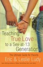 Teaching True Love to a Sex-at-13 Generation ebook by Eric Ludy,Leslie Ludy