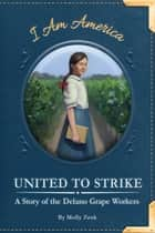 United to Strike - A Story of the Delano Grape Workers ebook by Molly Zenk, Eric Freeberg