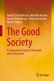 The Good Society - A Comparative Study of Denmark and Switzerland ebook by Henrik Christoffersen,Michelle Beyeler,Reiner Eichenberger,Peter Nannestad,Martin Paldam