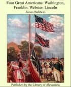 Four Great Americans: Washington, Franklin, Webster, Lincoln ebook by James Baldwin