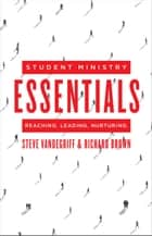 Student Ministry Essentials - Reaching. Leading. Nurturing. 電子書籍 by Steve Vandegriff, Richard Brown