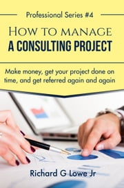 How to Manage a Consulting Project - Make Money, Get Your Project Done on time, and Get Referred Again and Again ebook by Richard Lowe Jr