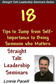 Straight Talk Leadership Seminars: 18 Tips To Jump From Self-Importance To Being Someone Who Matters ebook by Lonnie Pacelli