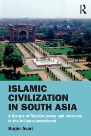 Islamic Civilization in South Asia - A History of Muslim Power and Presence in the Indian Subcontinent ebook by Burjor Avari