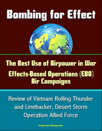 Bombing for Effect: The Best Use of Airpower in War, Effects-Based Operations (EBO) Air Campaigns, Review of Vietnam Rolling Thunder and Linebacker, Desert Storm, Operation Allied Force eBook by Progressive Management