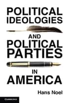 Political Ideologies and Political Parties in America ebook by Hans Noel