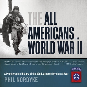 The All Americans in World War II - A Photographic History of the 82nd Airborne Division at War ebook by Phil Nordyke