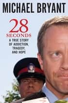 28 Seconds - A True Story of Addiction, Tragedy, and Hope ebook by Michael Bryant