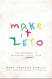 Make It Zero - The Movement to Safeguard Every Child ebook by Mary Frances Bowley,Jennifer Bradley Franklin