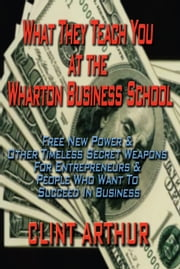What They Teach You At The Wharton Business School - Free New Power & Other Timeless Secret Weapons For Entrepreneurs & People Who Want To Succeed In Business ebook by Clint Arthur