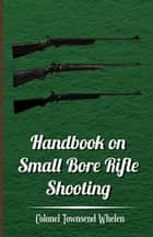 Handbook on Small Bore Rifle Shooting - Equipment, Marksmanship, Target Shooting, Practical Shooting, Rifle Ranges, Rifle Clubs ebook by Colonel Townsend Whelen